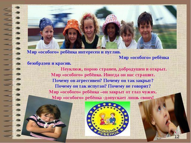 * Мир «особого» ребёнка интересен и пуглив. Мир «особого» ребёнка безобразен...