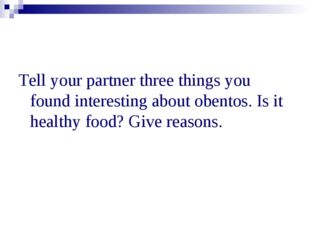 Tell your partner three things you found interesting about obentos. Is it hea