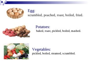 Egg: scrambled, poached, roast, boiled, fried. Potatoes: baked, roast, pickle