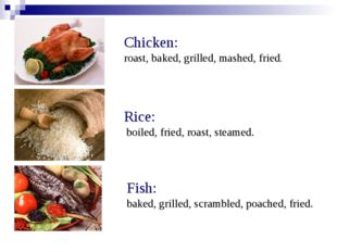 Chicken: roast, baked, grilled, mashed, fried. Rice: boiled, fried, roast, st