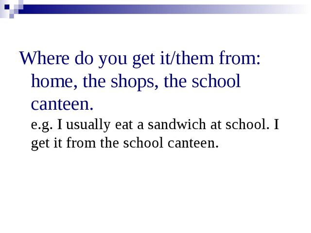 Where do you get it/them from: home, the shops, the school canteen. e.g. I u...