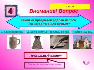 Правильный ответ Льняное платье – из льна. Внимание! Вопрос 4 балла Какой из