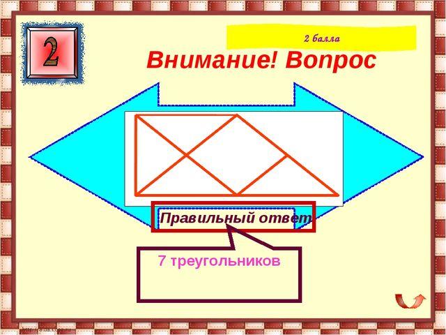 Внимание! Вопрос 2 балла Правильный ответ 7 треугольников