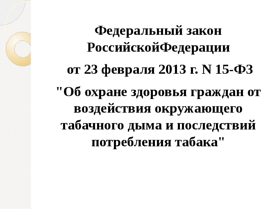 """Федеральный закон РоссийскойФедерации от 23 февраля 2013 г. N 15-ФЗ """"Об охран..."""
