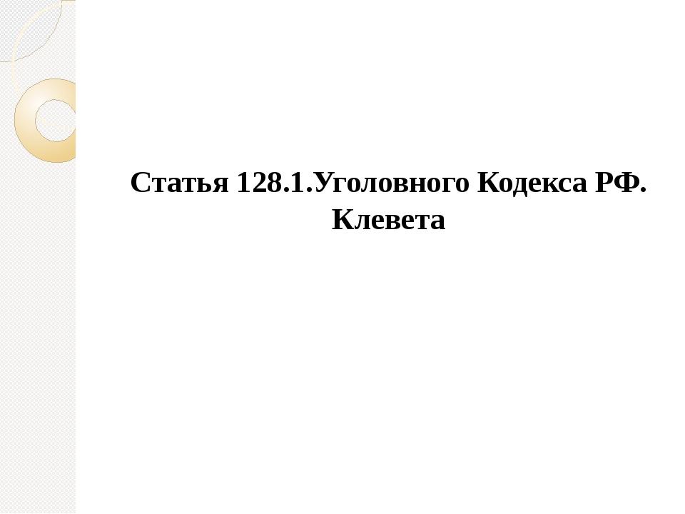 Статья 128.1.Уголовного Кодекса РФ. Клевета