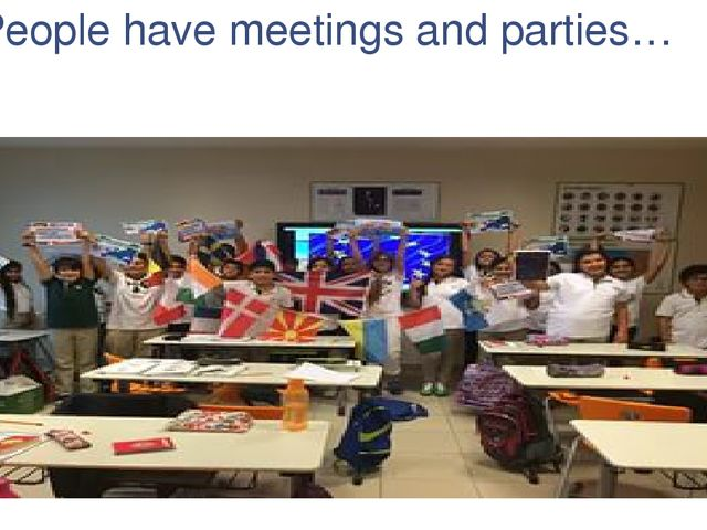 People have meetings and parties…