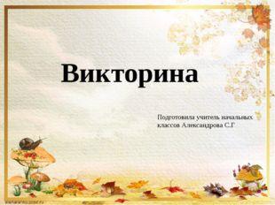 Викторина Подготовила учитель начальных классов Александрова С.Г