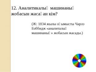 12. Аналитикалық машинаның жобасын жасаған кім? (Ж: 1834 жылы оқымысты Чарлз