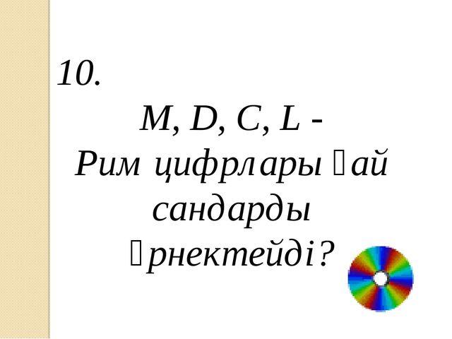 10. M, D, C, L - Рим цифрлары қай сандарды өрнектейді?