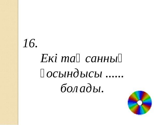 16. Екі тақ санның қосындысы ...... болады.
