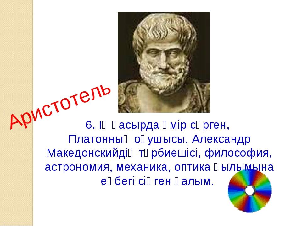 6. ІҮ ғасырда өмір сүрген, Платонның оқушысы, Александр Македонскийдің тәрбие...