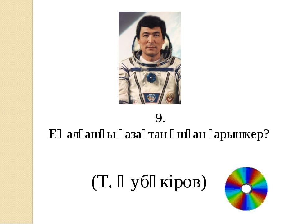 9. Ең алғашқы қазақтан ұшқан ғарышкер? (Т. Әубәкіров)