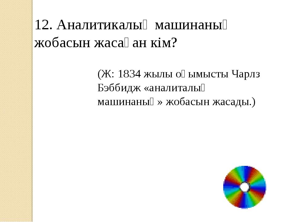 12. Аналитикалық машинаның жобасын жасаған кім? (Ж: 1834 жылы оқымысты Чарлз...