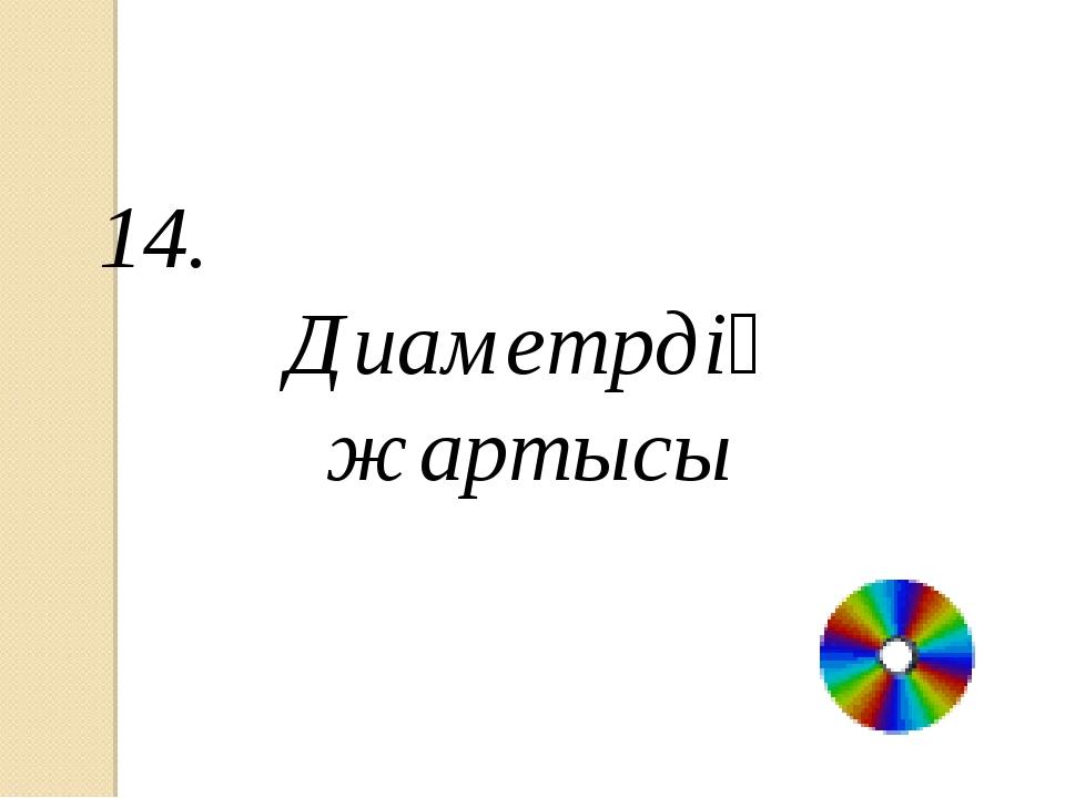 14. Диаметрдің жартысы