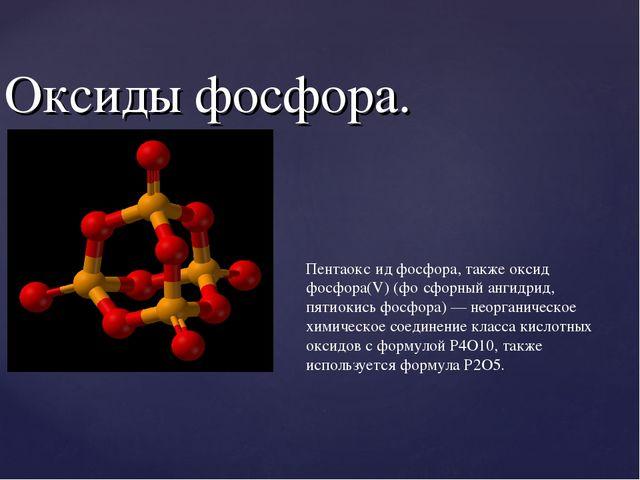 Оксиды фосфора. Пентаокс́ид фосфора, также оксид фосфора(V) (фо́сфорный ангид...