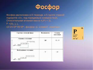 Фосфор расположен вIIIпериоде, в 5 группе главной подгруппе «А», под порядк