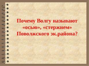Почему Волгу называют «осью», «стержнем» Поволжского эк.района?