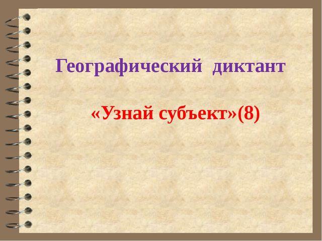 Географический диктант «Узнай субъект»(8)