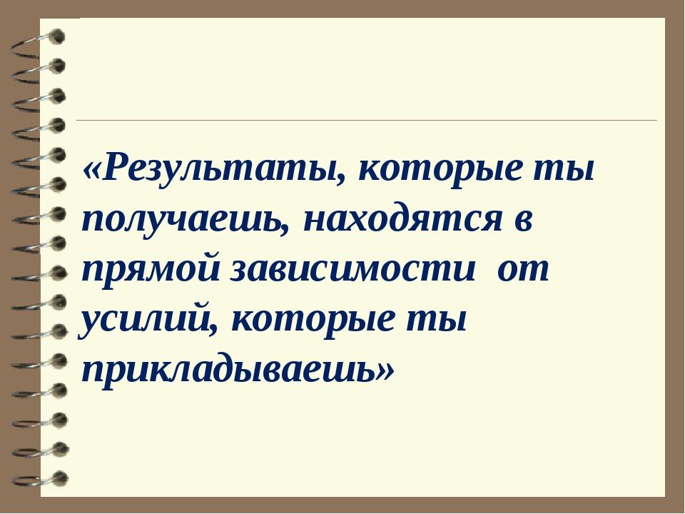 «Результаты, которые ты получаешь, находятся в прямой зависимости от усилий,...