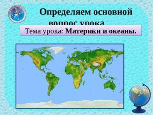 Определяем основной вопрос урока Тема урока: Материки и океаны.