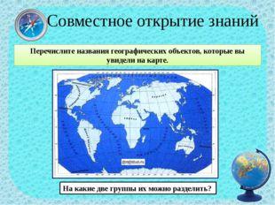 Совместное открытие знаний Перечислите названия географических объектов, кот