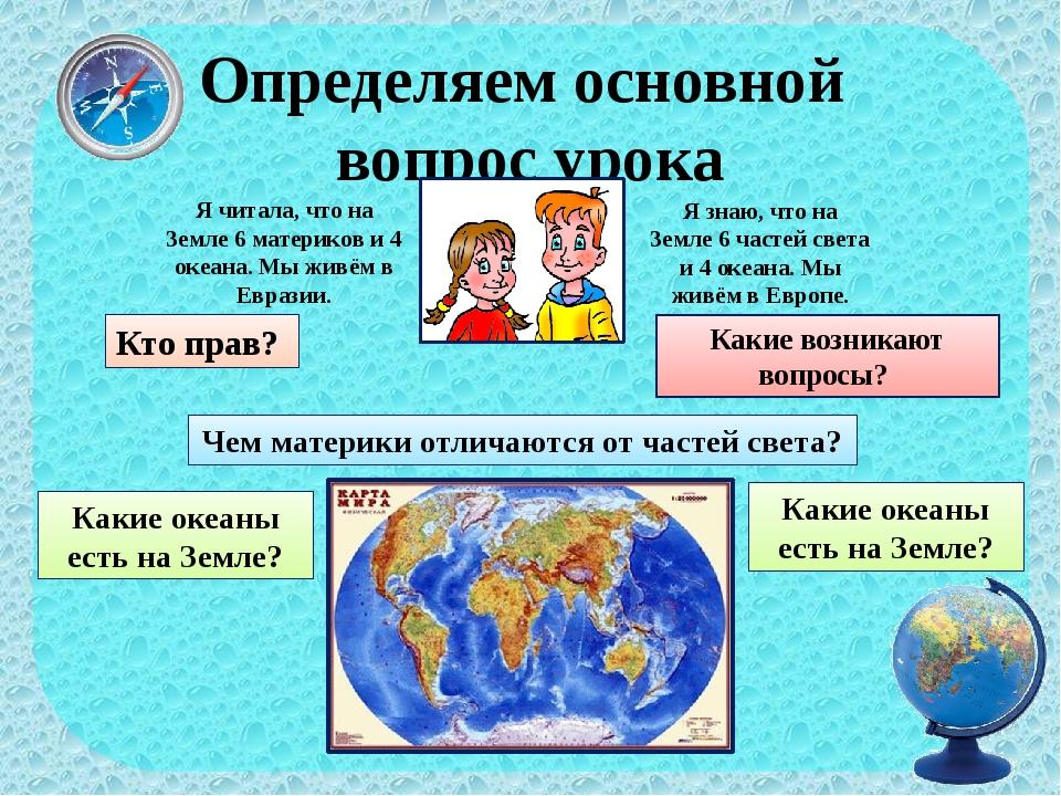 Определяем основной вопрос урока Я читала, что на Земле 6 материков и 4 океан...