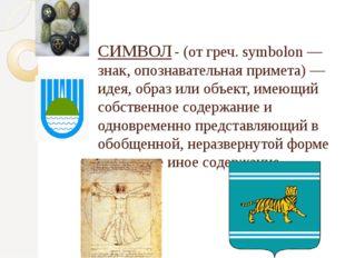 СИМВОЛ- (от греч. symbolon — знак, опознавательная примета) — идея, образ ил
