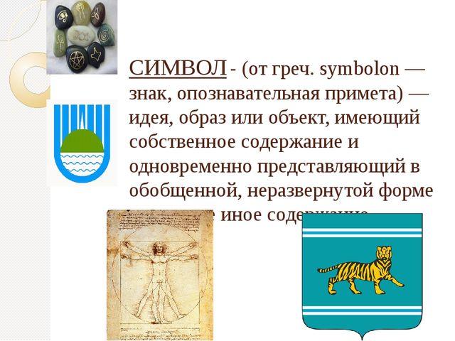 СИМВОЛ- (от греч. symbolon — знак, опознавательная примета) — идея, образ ил...