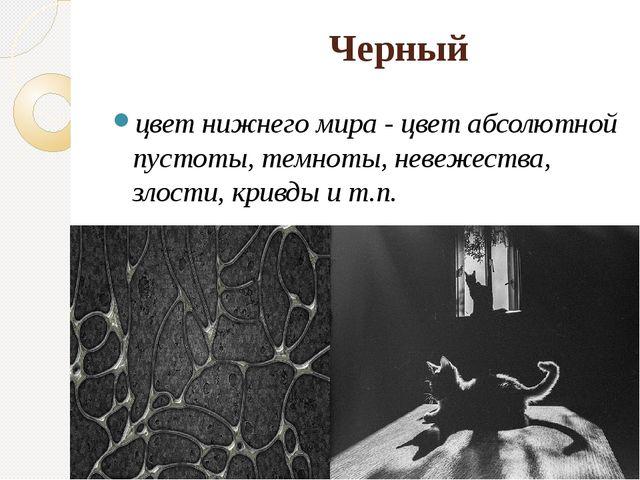 Черный цвет нижнего мира - цвет абсолютной пустоты, темноты, невежества, зло...