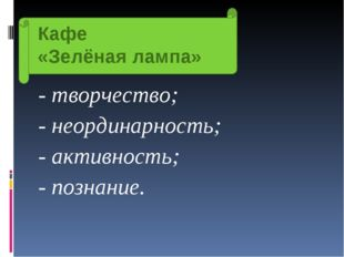 Кафе «Зелёная лампа» - творчество; - неординарность; - активность; - познание.