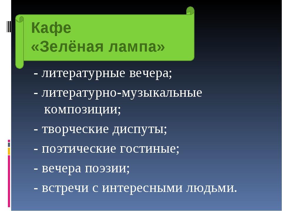 Кафе «Зелёная лампа» - литературные вечера; - литературно-музыкальные компози...