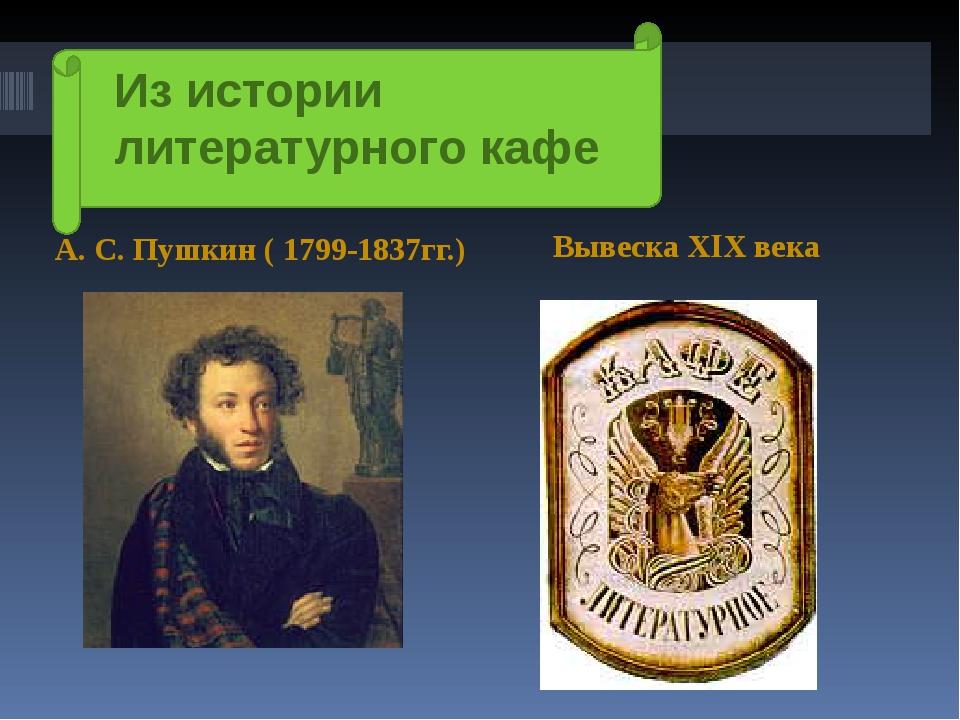 Из истории литературного кафе Вывеска ХIХ века А. С. Пушкин ( 1799-1837гг.)