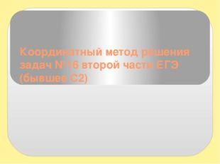 Координатный метод решения задач №16 второй части ЕГЭ (бывшее С2)