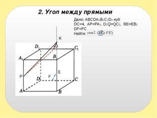 2. Угол между прямыми Дано: ABCDA1B1C1D1-куб DC=4, AP=PA1, D1Q=QC1, BE=EB1 DF