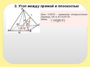 3. Угол между прямой и плоскостью E o M P K L Дано:SABCD- правильная четыреху
