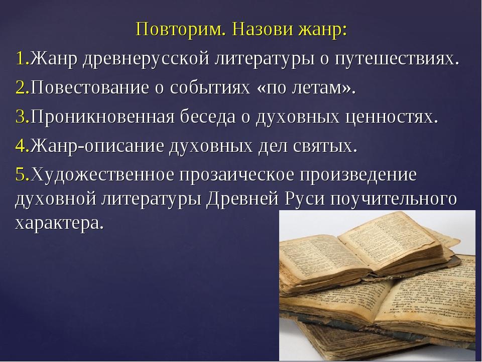 Повторим. Назови жанр: 1.Жанр древнерусской литературы о путешествиях. 2.Пове...