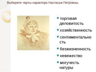 Выберите черты характера Настасьи Петровны. торговая деловитость хозяйственно