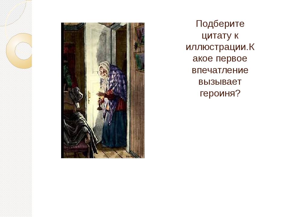 Подберите цитату к иллюстрации.Какое первое впечатление вызывает героиня?