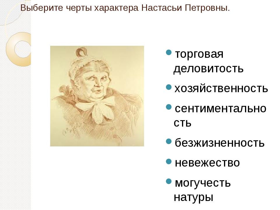Выберите черты характера Настасьи Петровны. торговая деловитость хозяйственно...