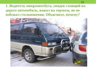 1. Водитель микроавтобуса, увидев стоящий на дороге автомобиль, нажал на торм