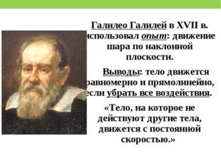Галилео Галилей в XVII в. использовал опыт: движение шара по наклонной плоско