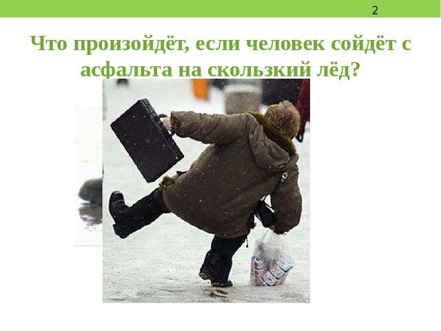 Что произойдёт, если человек сойдёт с асфальта на скользкий лёд?