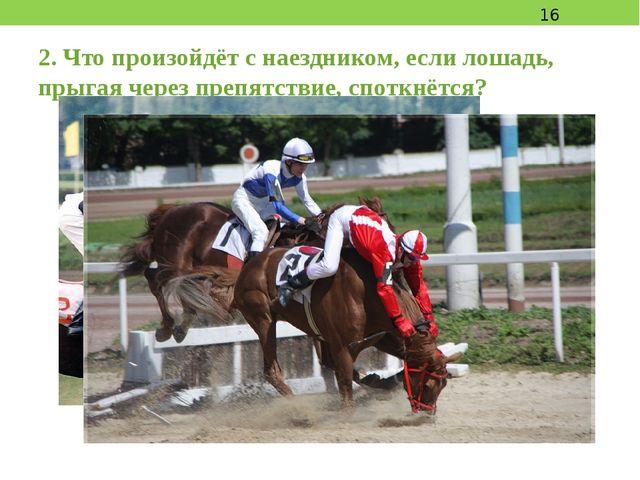 2. Что произойдёт с наездником, если лошадь, прыгая через препятствие, споткн...