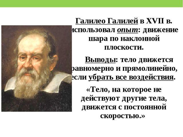 Галилео Галилей в XVII в. использовал опыт: движение шара по наклонной плоско...