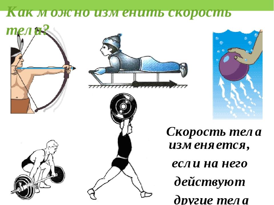 Как можно изменить скорость тела? Скорость тела изменяется, если на него дейс...