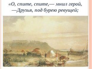 «О, спите, спите,— мнил герой, —Друзья, под бурею ревущей;