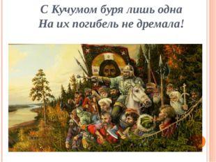 С Кучумом буря лишь одна На их погибель не дремала!