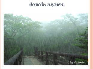 дождь шумел,
