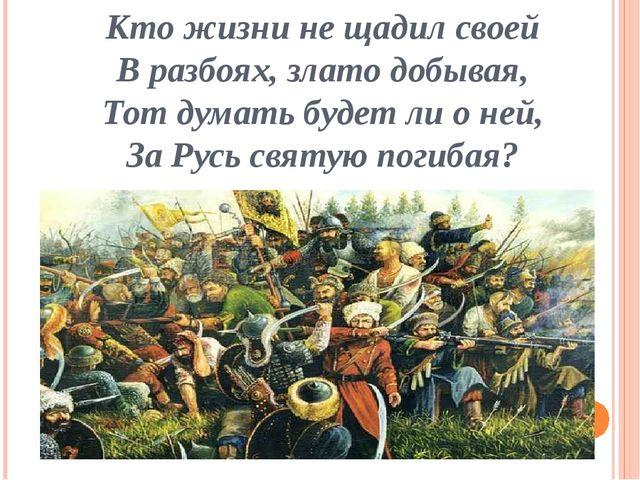 Кто жизни не щадил своей В разбоях, злато добывая, Тот думать будет ли о ней,...