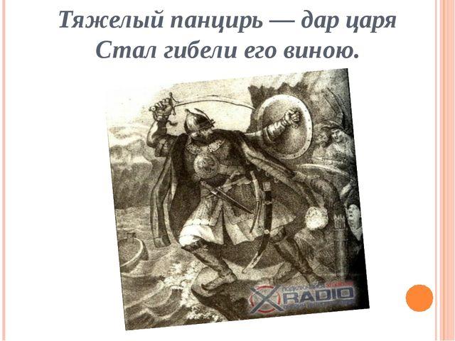 Тяжелый панцирь — дар царя Стал гибели его виною.